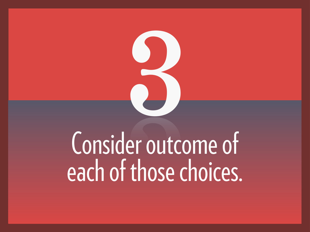 3 Consider outcome of each of those choices.