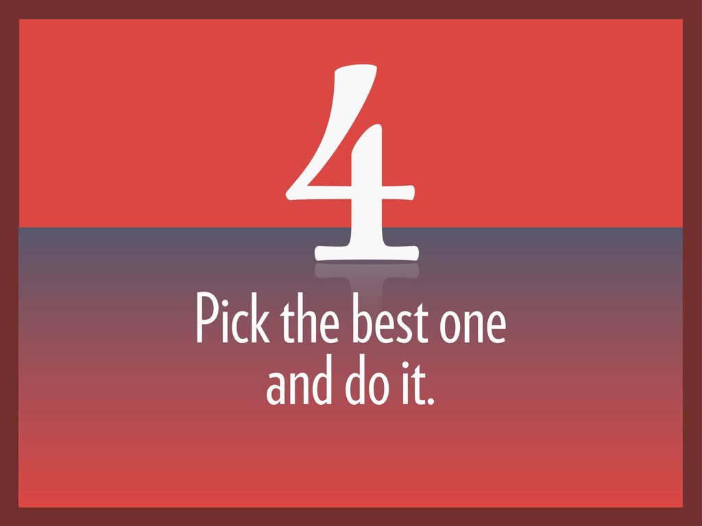 4 Pick the best one and do it.