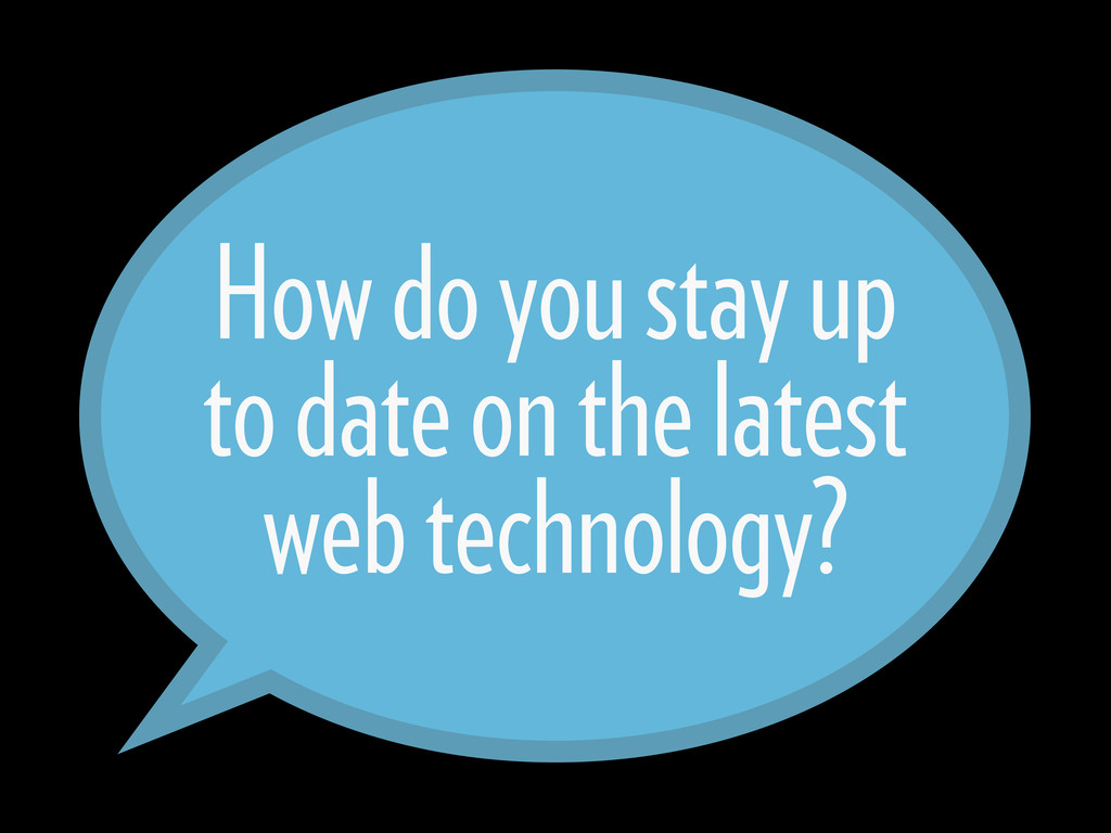How do you stay up to date on the latest web te...