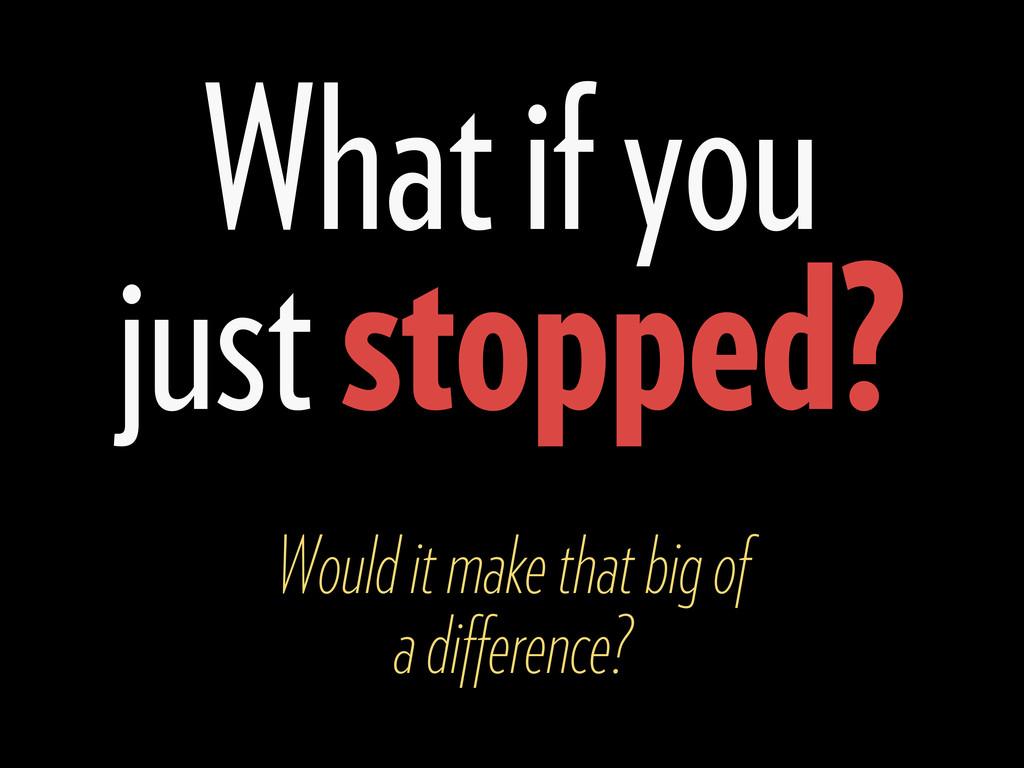What if you just stopped? Would it make that bi...