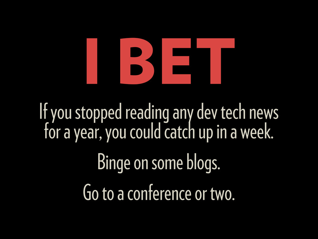 I BET If you stopped reading any dev tech news ...