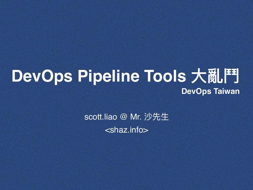 DevOps Pipeline Tools ⼤大亂⾾鬥 scott.liao @ Mr. 沙先...