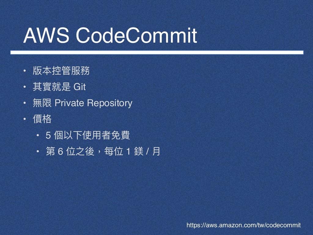 AWS CodeCommit • 版本控管服務 • 其實就是 Git • 無限 Private...
