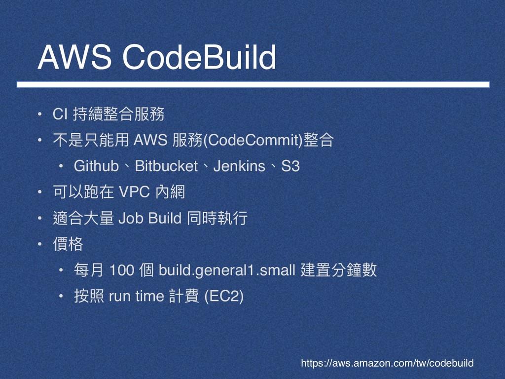 AWS CodeBuild • CI 持續整合服務 • 不是只能⽤用 AWS 服務(CodeC...