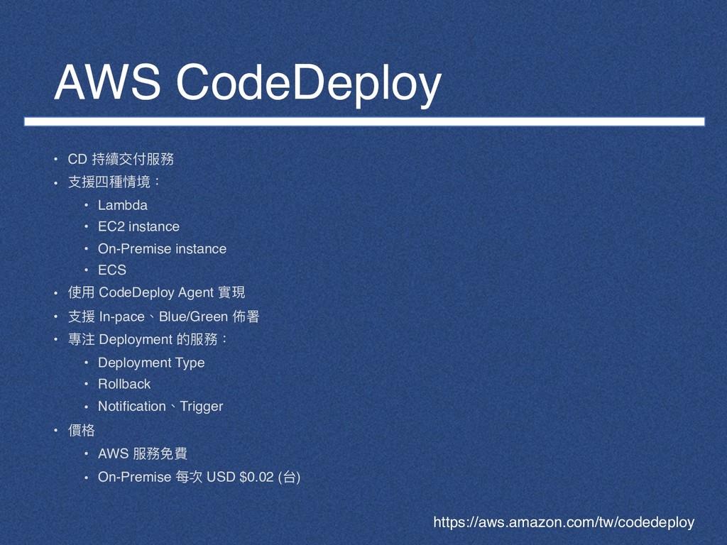 AWS CodeDeploy • CD 持續交付服務 • ⽀支援四種情境: • Lambda ...