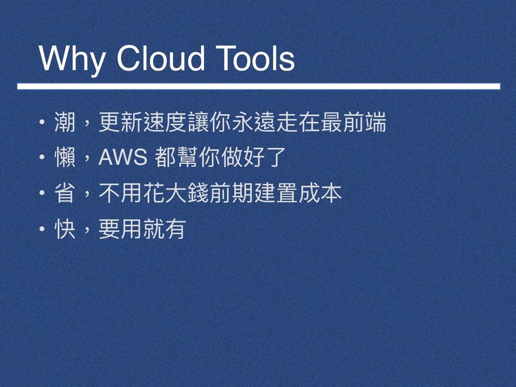 Why Cloud Tools • 潮,更更新速度讓你永遠走在最前端 • 懶懶,AWS 都幫你...