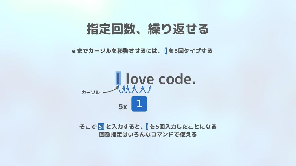 I love code. 指定回数、繰り返せる l カーソル e までカーソルを移動させるには...