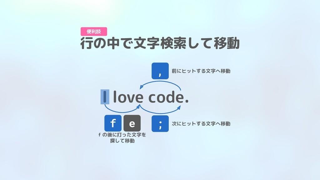 I love code. f e f の後に打った文字を 探して移動 ; 次にヒットする文字へ...