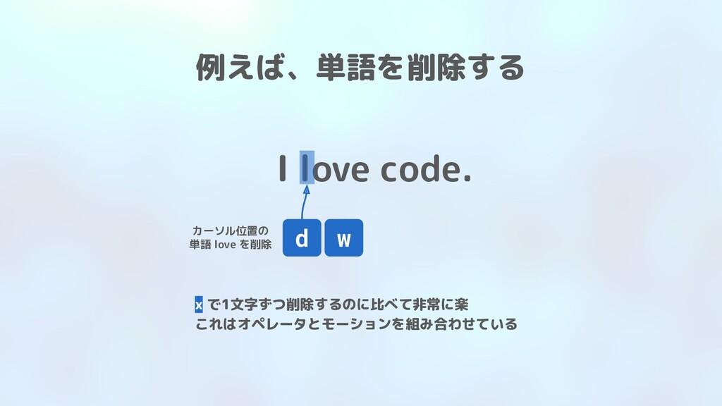 I love code. d カーソル位置の 単語 love を削除 w 例えば、単語を削除す...