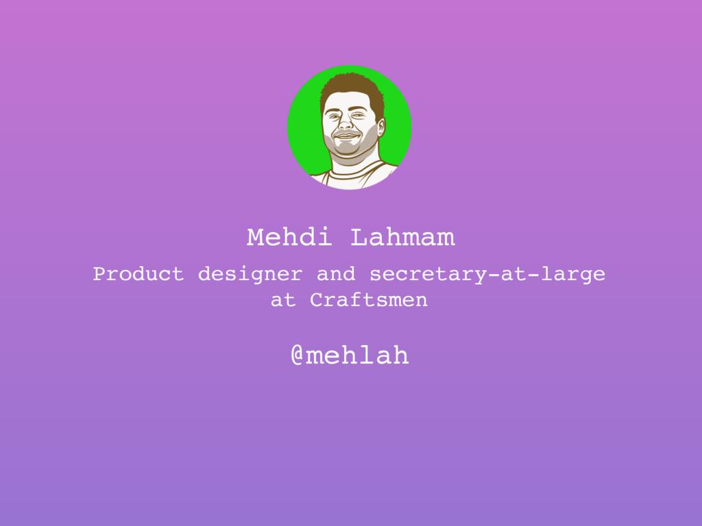 Mehdi Lahmam @mehlah Product designer and secre...