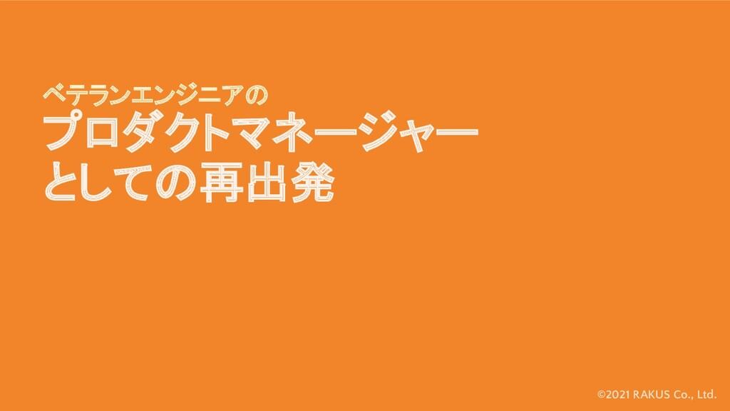 ©2021 RAKUS Co., Ltd. ベテランエンジニアの プロダクトマネージャー とし...