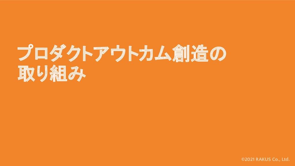 ©2021 RAKUS Co., Ltd. プロダクトアウトカム創造の 取り組み