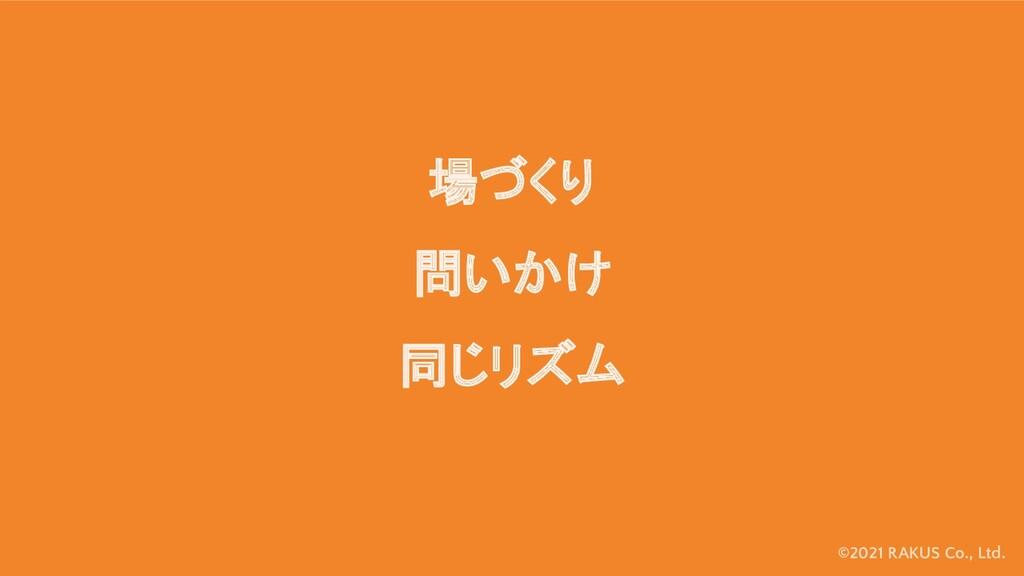 ©2021 RAKUS Co., Ltd. 場づくり 問いかけ 同じリズム