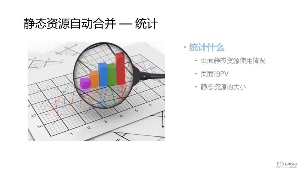 • 统计什么 • 页面静态资源使用情况 • 页面的PV • 静态资源的大小 静态资源自动合并 ...