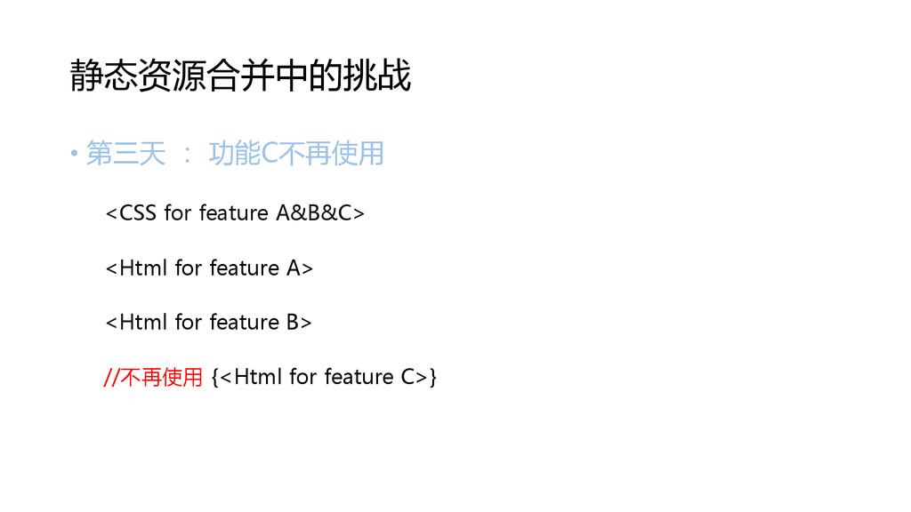 • 第三天 : 功能C不再使用 <CSS for feature A&B&C> <Html f...