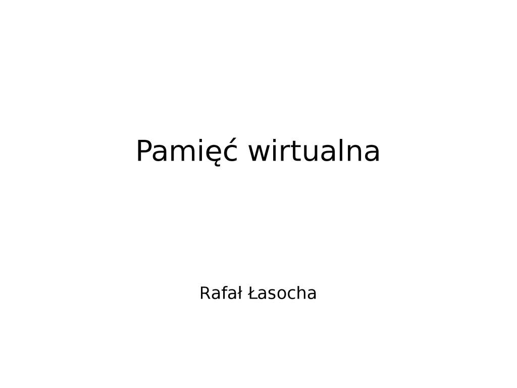 Pamięć wirtualna Rafał Łasocha