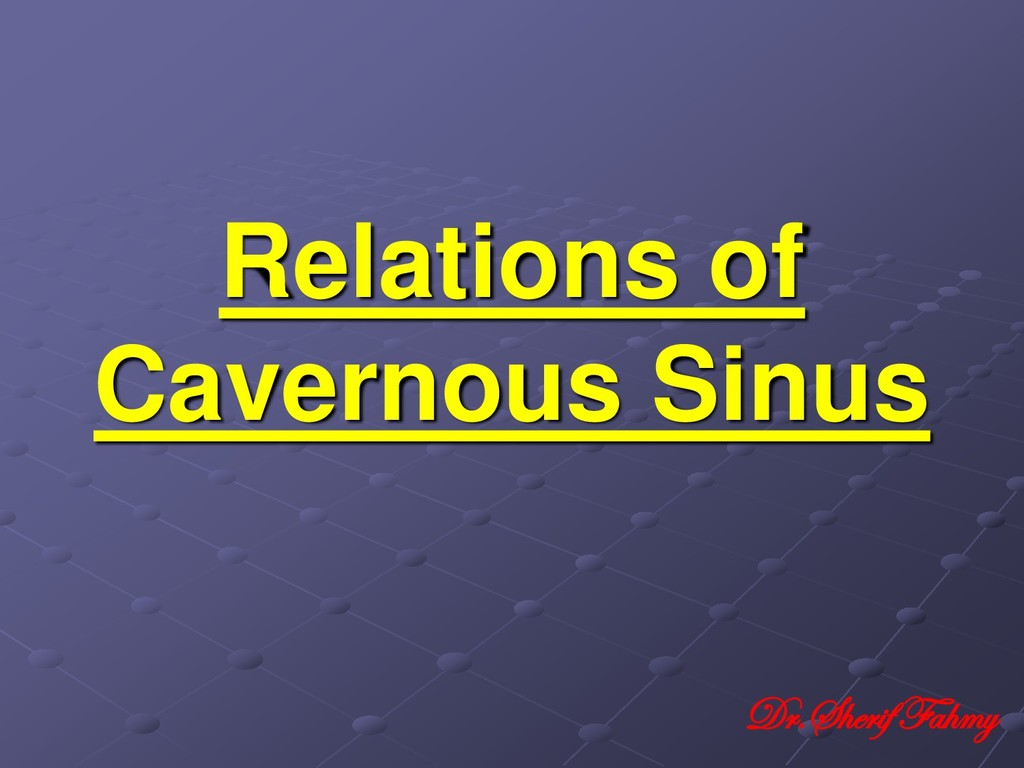 Relations of Cavernous Sinus Dr.Sherif Fahmy