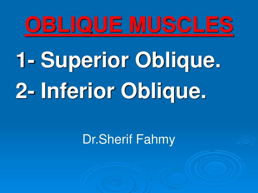 OBLIQUE MUSCLES 1- Superior Oblique. 2- Inferio...