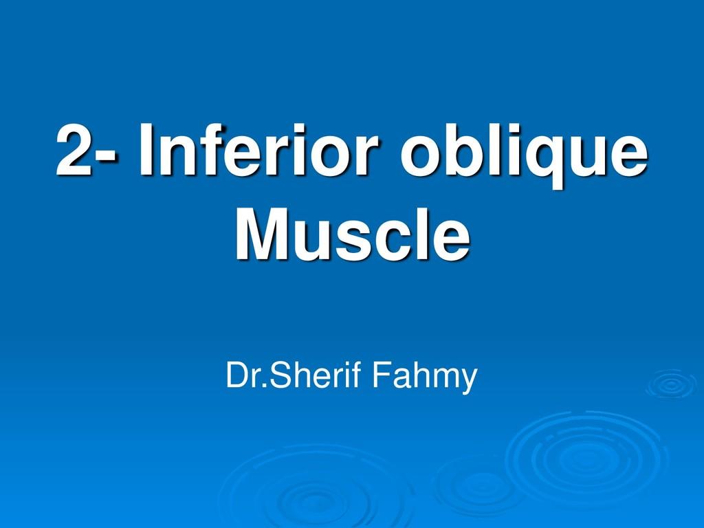2- Inferior oblique Muscle Dr.Sherif Fahmy