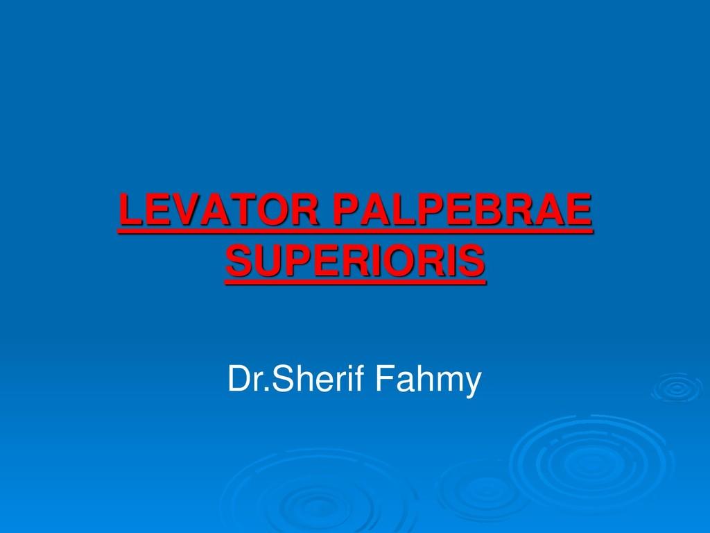 LEVATOR PALPEBRAE SUPERIORIS Dr.Sherif Fahmy