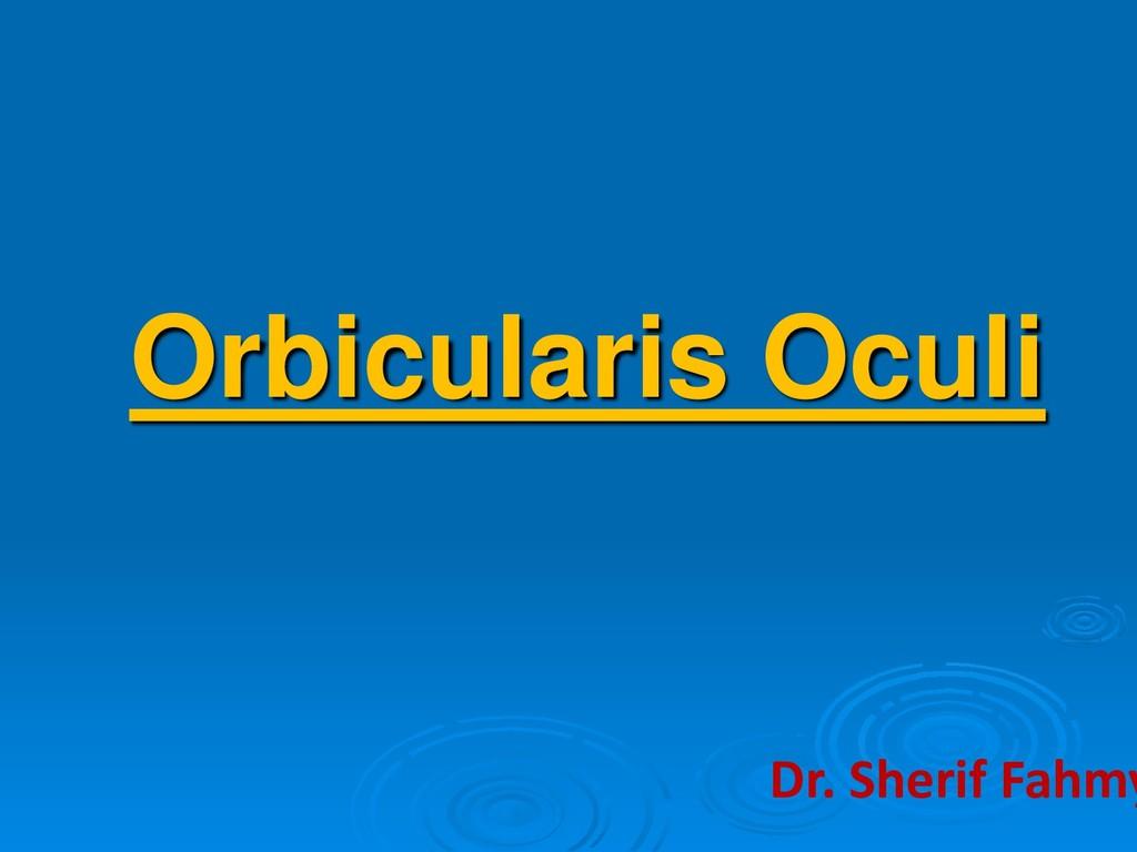 Orbicularis Oculi Dr. Sherif Fahmy