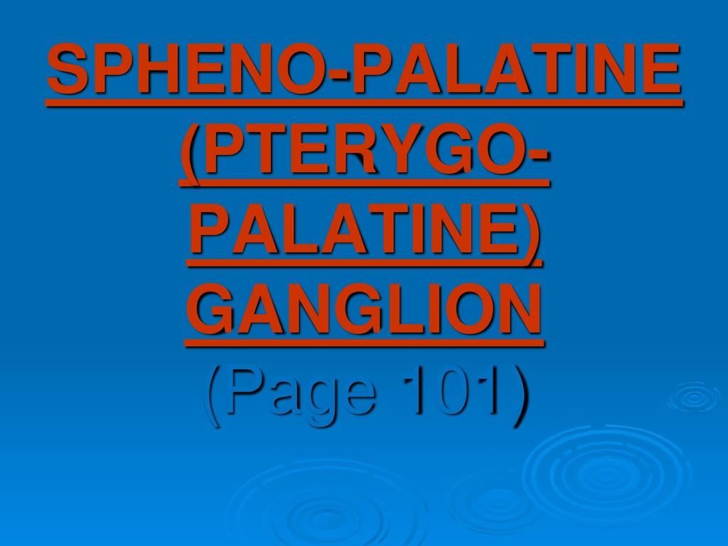 SPHENO-PALATINE (PTERYGO- PALATINE) GANGLION (P...
