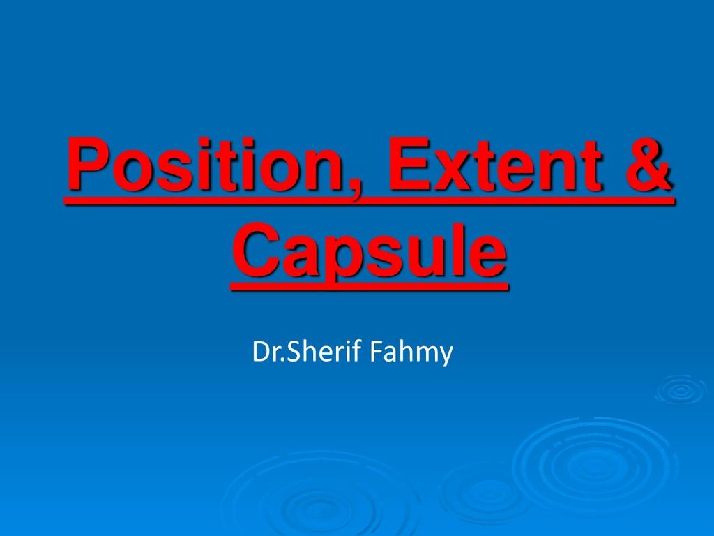 Position, Extent & Capsule Dr.Sherif Fahmy