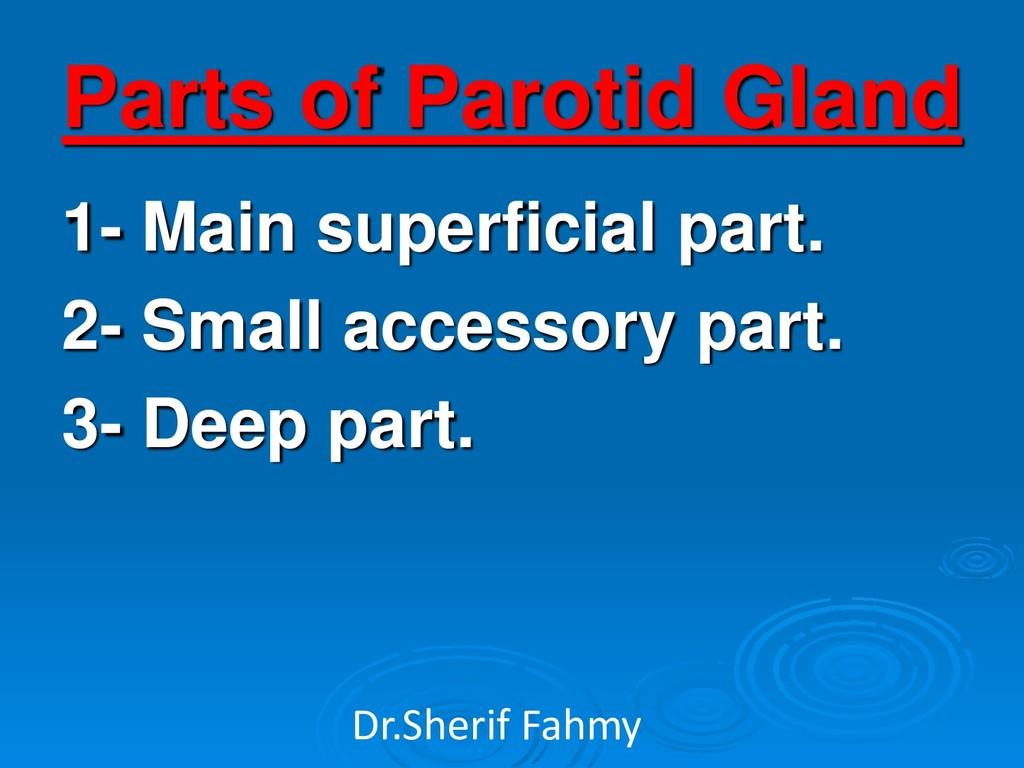 Parts of Parotid Gland 1- Main superficial part...