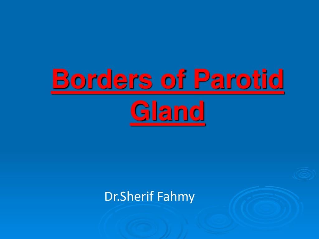 Borders of Parotid Gland Dr.Sherif Fahmy