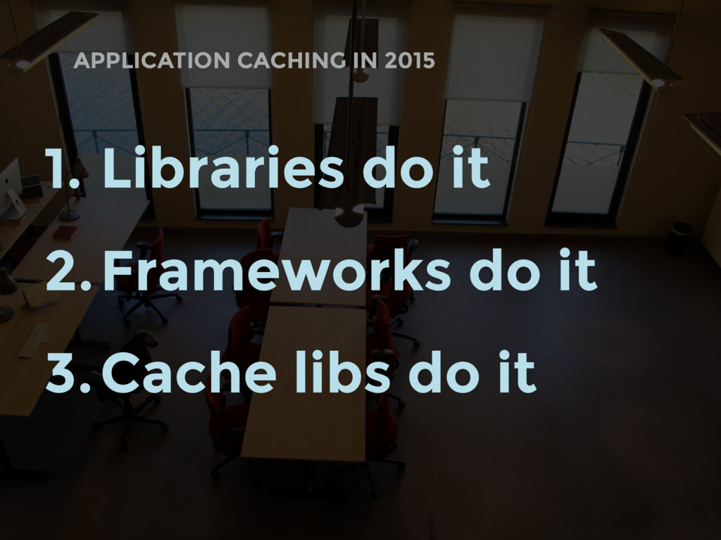 APPLICATION CACHING IN 2015 1. Libraries do it ...