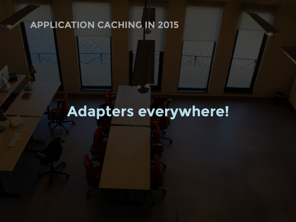 APPLICATION CACHING IN 2015 Adapters everywhere!