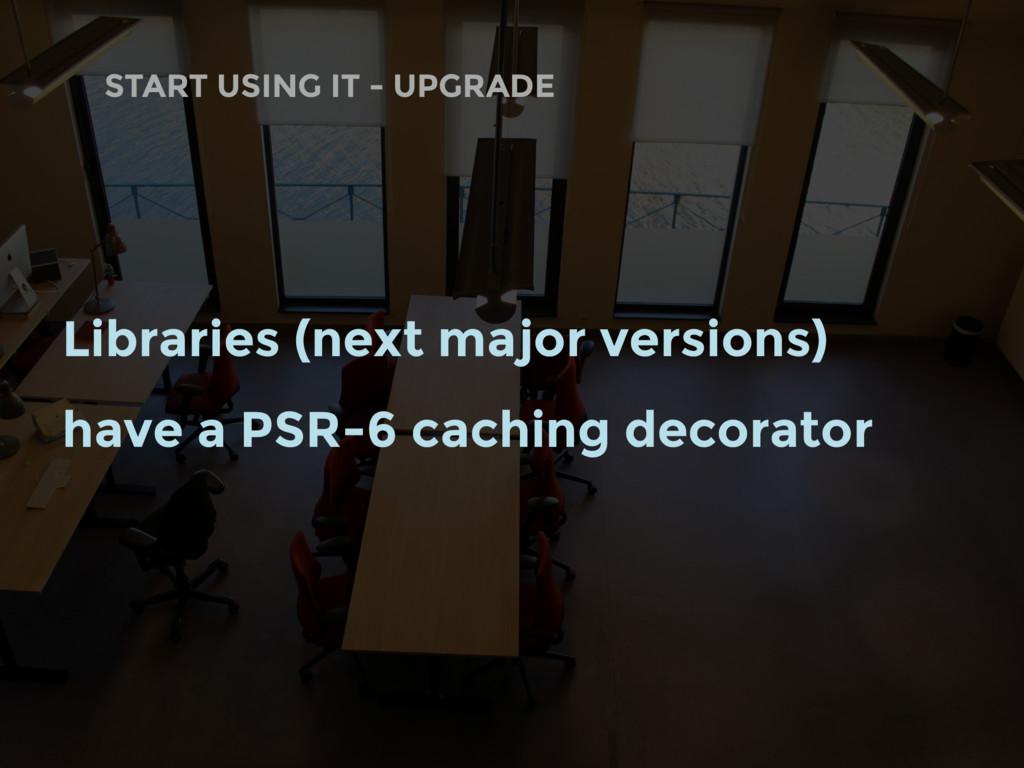 START USING IT - UPGRADE Libraries (next major ...
