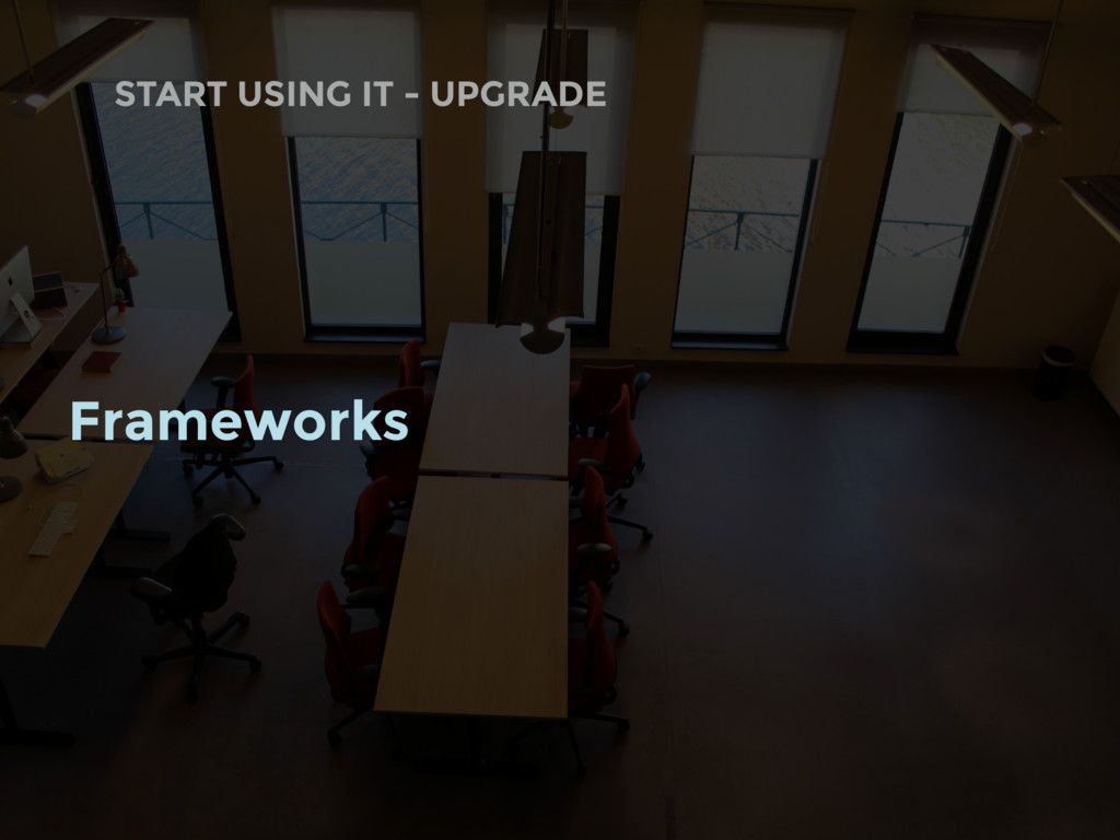 START USING IT - UPGRADE Frameworks
