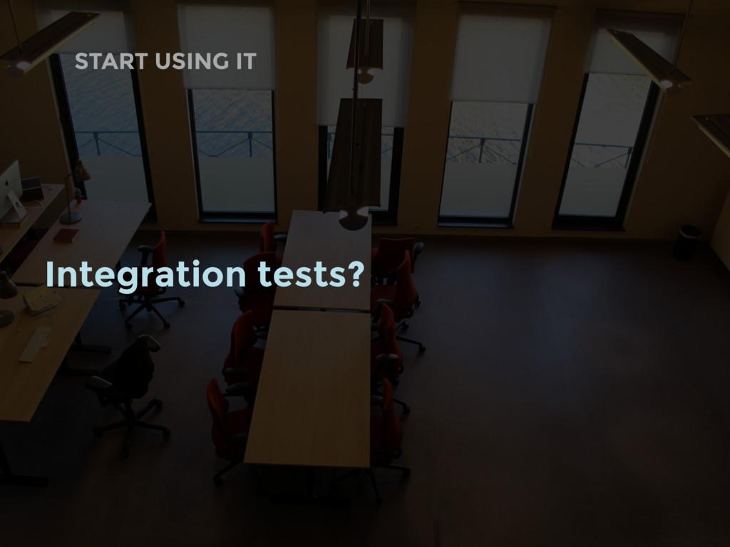 START USING IT Integration tests?