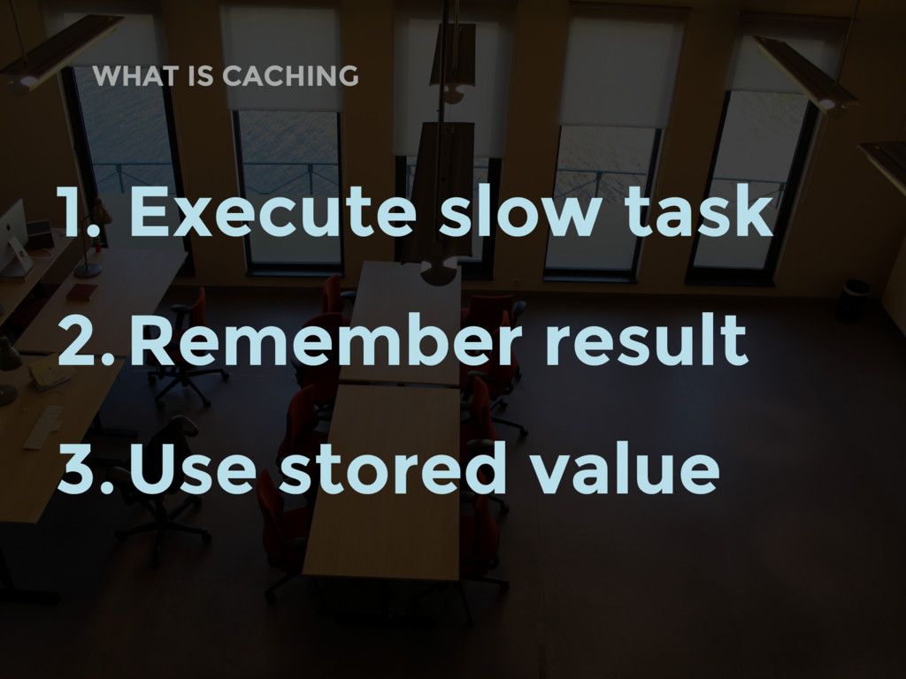 WHAT IS CACHING 1. Execute slow task 2.Remember...