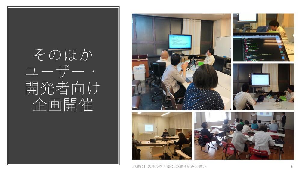 そのほか ユーザー・ 開発者向け 企画開催 地域にITスキルを!SBC.の取り組みと思い 6