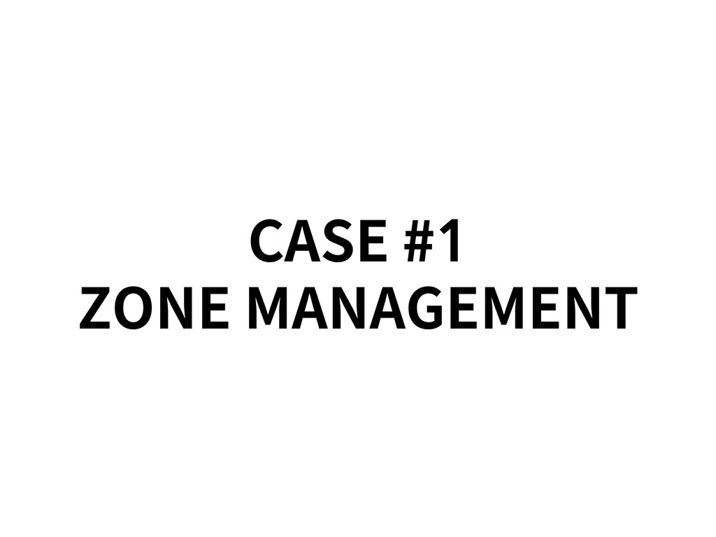 CASE #1 ZONE MANAGEMENT