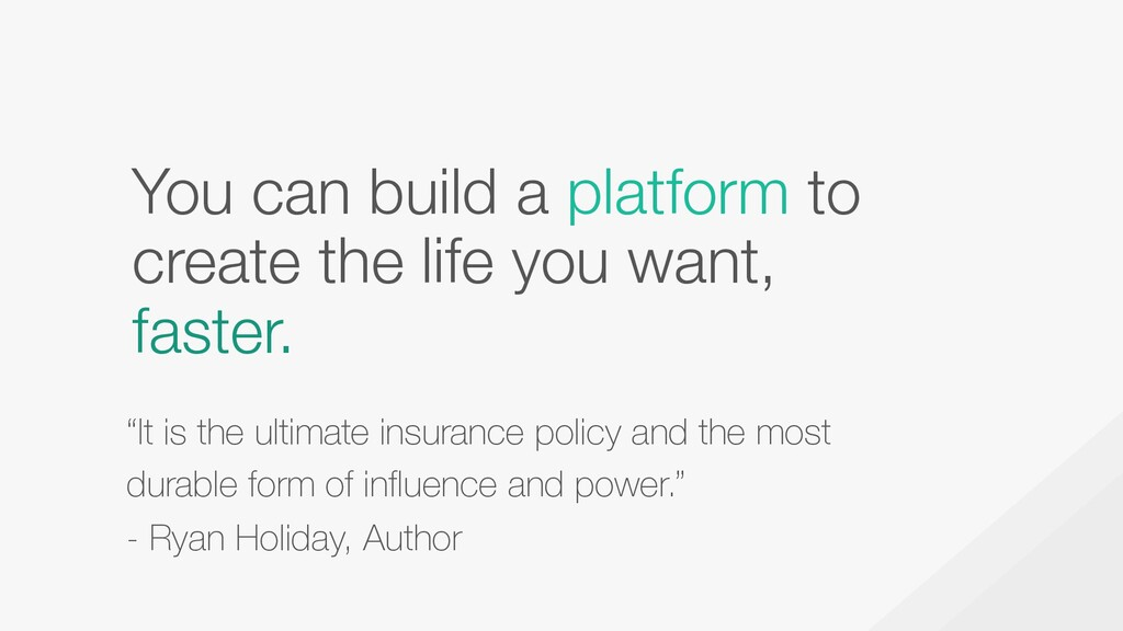 You can build a platform to create the life you...