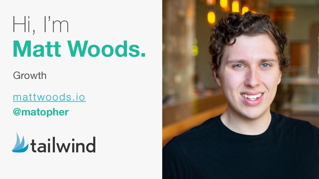 Hi, I'm Matt Woods. Growth mattwoods.io @matoph...