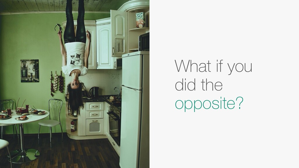 What if you did the opposite?