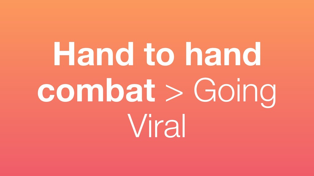 Hand to hand combat > Going Viral