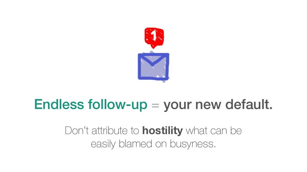 Endless follow-up = your new default. Don't att...