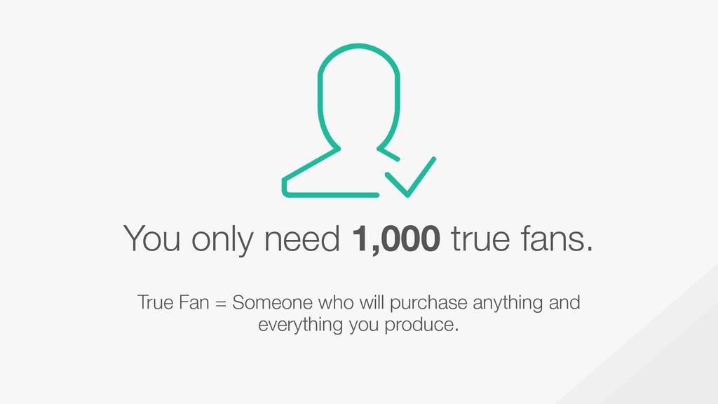 You only need 1,000 true fans. True Fan = Someo...