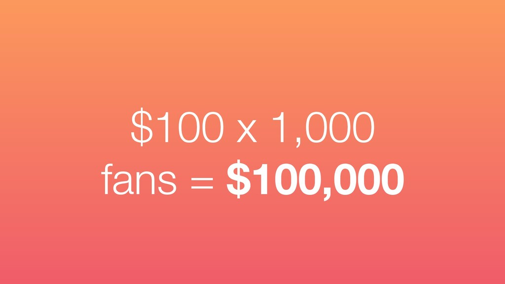 $100 x 1,000 fans = $100,000