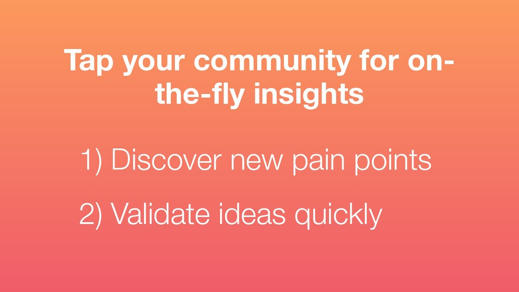 1) Discover new pain points 2) Validate ideas q...