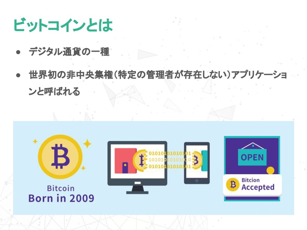 ● デジタル通貨の一種 ビットコインとは ● 世界初の非中央集権(特定の管理者が存在しない)ア...