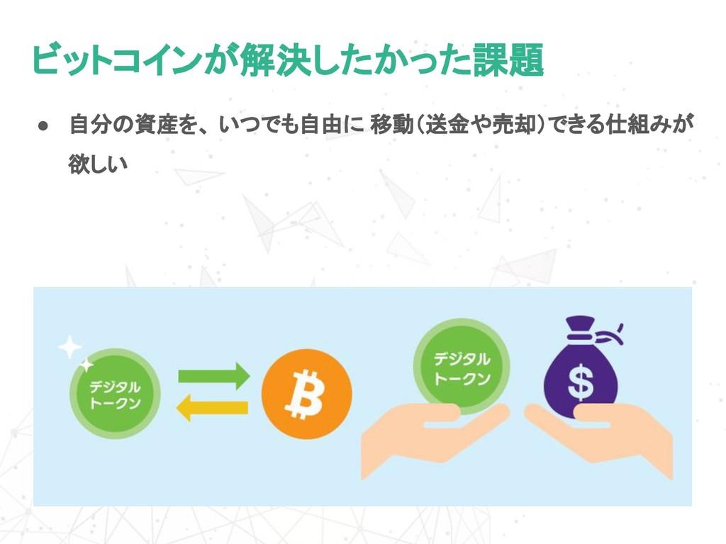 ビットコインが解決したかった課題 ● 自分の資産を、 いつでも自由に 移動(送金や売却)できる...