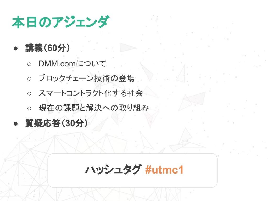 本日のアジェンダ ● 講義(60分) ○ DMM.comについて ○ ブロックチェーン技術の登...