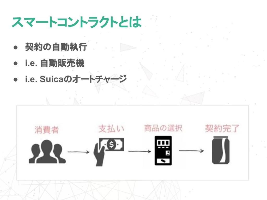 スマートコントラクトとは ● 契約の自動執行 ● i.e. 自動販売機 ● i.e. Suic...