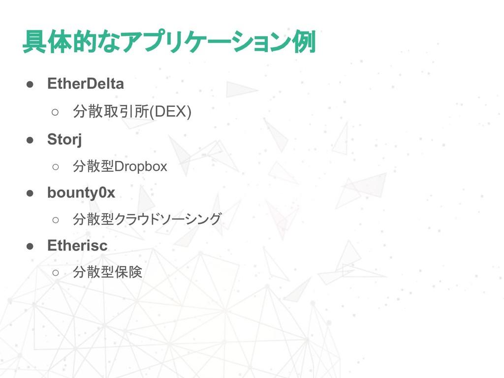 具体的なアプリケーション例 ● EtherDelta ○ 分散取引所(DEX) ● Storj...